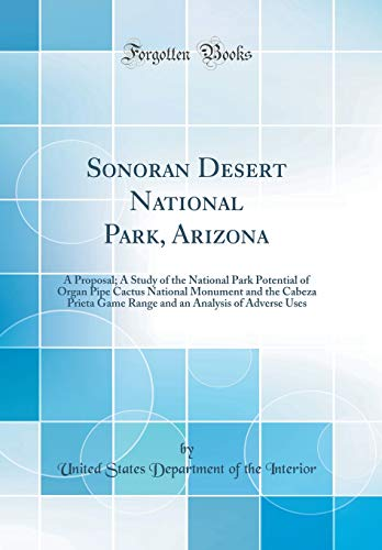 Sonoran Desert National Park, Arizona: A Proposal; A Study of the National Park Potential of Organ Pipe Cactus National Monument and the Cabeza Prieta ... an Analysis of Adverse Uses (Sonoran Desert National Monument)