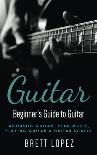 Guitar: Beginner's Guide to Guitar - Acoustic Guitar, Read Music, Playing Guitar & Guitar Scales (Beginner's Guide to (Beginners Country Guitar)