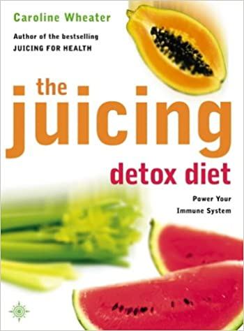 The Juicing Detox Diet: How to Use Natural Juices to Power Your Immune System and Get in Shape