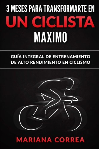 3 MESES PARA TRANSFORMARTE EN Un CICLISTA MAXIMO: GUIA INTEGRAL DE ENTRENAMIENTO De ALTO RENDIMIENTO EN CICLISMO (Spanish Edition) [Mariana Correa] (Tapa Blanda)