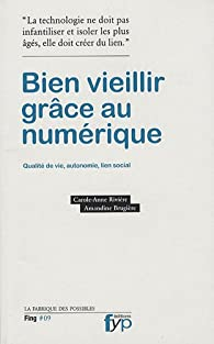 Bien veillir grace au numerique. Autonomie, qualité de vie, lien social par Carole-Anne Rivière