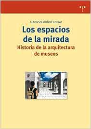 Los espacios de la mirada. Historia de la arquitectura de museos: 176 Biblioteconomía y Administración Cultural: Amazon.es: Muñoz Cosme, Alfonso: Libros