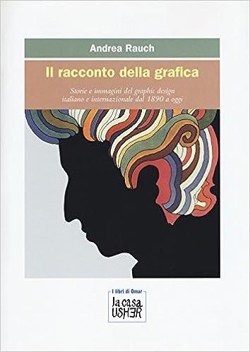 Amazon.it  Il racconto della grafica. Storie e immagini del graphic design  italiano e internazionale dal 1890 a oggi. Ediz. a colori - Andrea Rauch -  Libri 2bad4e72971