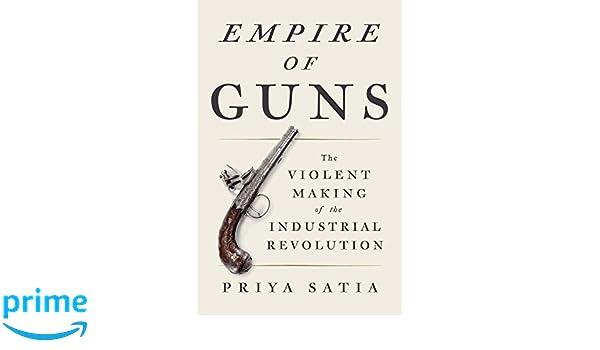 Empire of Guns: The Violent Making of the Industrial Revolution: Priya Satia: 9780735221864: Amazon.com: Books