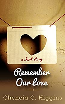 Remember Our Love: a short story by [Higgins, Chencia C.]