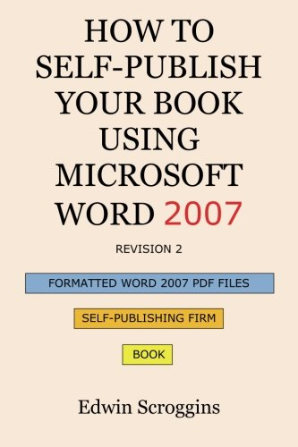 How to Self-Publish Your Book Using Microsoft Word 2007: A Step-By-Step Guide for Designing & Formatting Your Book's Manuscript & Cover to PDF & Pod ... Including Those of Createspace