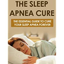 Sleep: Sleep Apnea Cure! The Essential Guide to Cure Your Sleep Apnea FOREVER (Sleep, Insomnia, Sleeping, Sleep Disorders, Sleep Apnea)