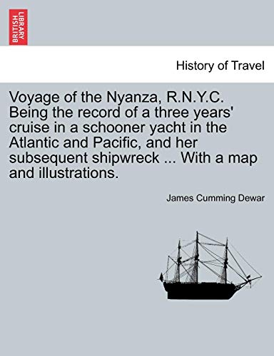 - Voyage of the Nyanza, R.N.Y.C. Being the record of a three years' cruise in a schooner yacht in the Atlantic and Pacific, and her subsequent shipwreck ... With a map and illustrations.
