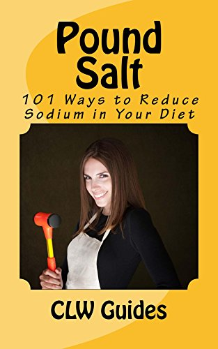 Pound Salt: 101 Simple Tips for Eating Low Sodium, Finding the Sodium in Food, Reducing Your Salt Intake, Giving Up High Sodium Foods, and Lowering the Chance of Disease Caused By a High Sodium Diet by CLW Guides