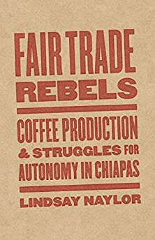 Fair Trade Rebels: Coffee Production and Struggles for Autonomy in Chiapas (Diverse Economies and Livable Worlds)