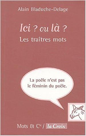 Meilleur téléchargement d'ebook Ici ? ou là ? : Les traîtres mots PDF MOBI 2913588506 by Alain Bladuche-Delage
