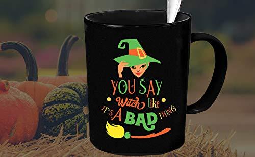 GLOW IN the DARK Mug You Say Witch Like Its A Bad Thing Black Mug Witch Mug Witch Coffee Mug Witches Mug Halloween Mug Witchy Gifts -