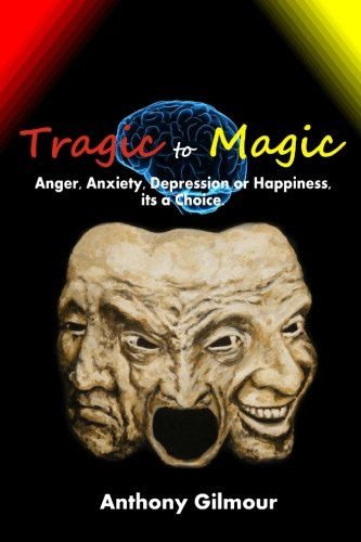 Tragic to Magic: Anger, Anxiety, Depression or Happiness, Its a Choice PDF