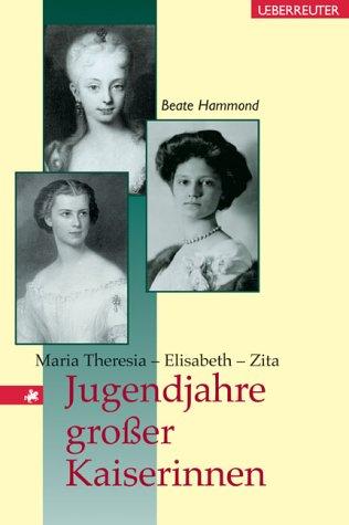 Jugendjahre grosser Kaiserinnen: Maria Theresia - Elisabeth - Zita