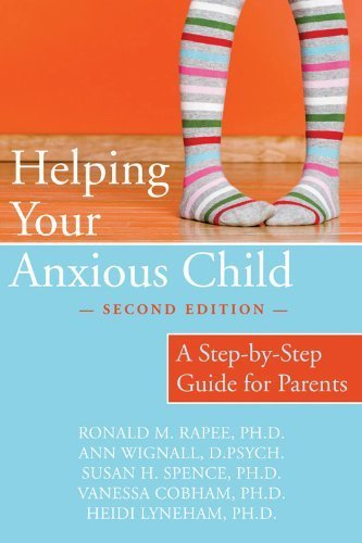 Helping Your Anxious Child: A Step-by-Step Guide for Parents, Ronald Rapee, Ann Wignall, Susan Spence, & Heidi Lyneham