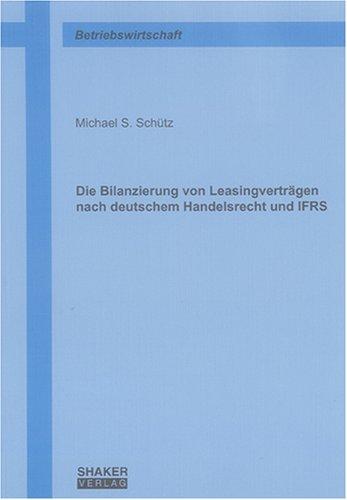 Die Bilanzierung von Leasingverträgen nach deutschem Handelsrecht und IFRS (Berichte aus der Betriebswirtschaft)