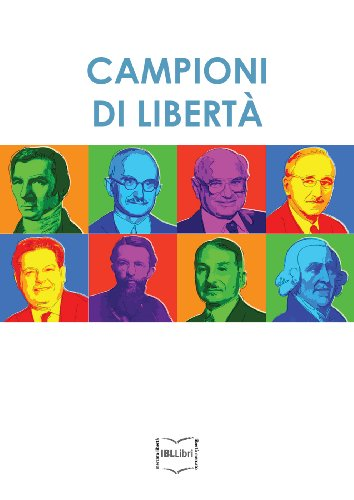 Campioni di libertà. Adam Smith, Frédéric Bastiat, Carl Menger, Luigi Einaudi, Ludwig von Mises, Friedrich A. von Hayek, Milton Friedman, Bruno Leoni (Italian Edition)