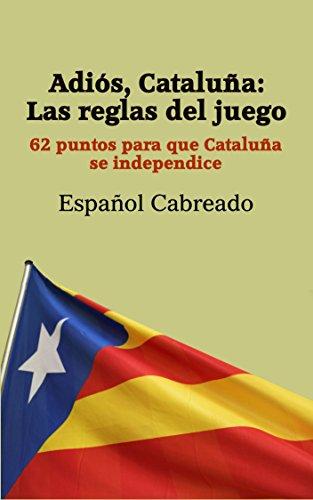 Descargar Libro Adiós, Cataluña: Las Reglas Del Juego: 62 Puntos Para Que Cataluña Se Independice Español Cabreado