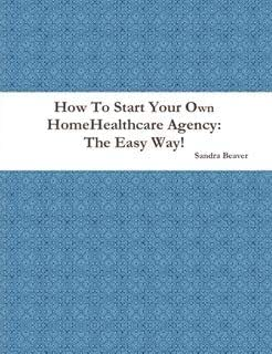 How To Start Your Own Home Healthcare Agency: The Easy Way!