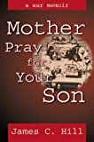 Mother Pray for Your Son, James C. Hill, 0741416549