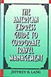 American Express Guide to Corporate Travel Management, Jeffery B. Lang, 0814402046