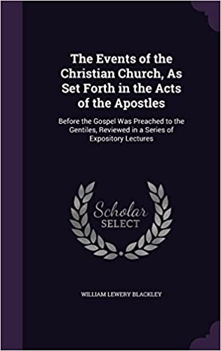 The Events of the Christian Church, As Set Forth in the Acts of the Apostles: Before the Gospel Was Preached to the Gentiles, Reviewed in a Series of Expository Lectures