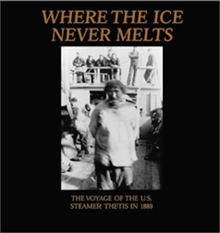 Where the Ice Never Melts: The 1888 and 1889 Voyages of the U.S. Cutter Thetis