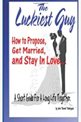 The Luckiest Guy: How to Propose, Get Married, and Stay In Love... A Short Guide For A Long Life Together. Paperback