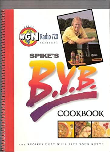 WGN Radio 720 Presents Spike's B  Y  B  Cookbook: 100 Recipes that