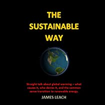 THE SUSTAINABLE WAY: STRAIGHT TALK ABOUT GLOBAL WARMING - WHAT CAUSES IT, WHO DENIES IT, AND THE COMMON SENSE TRANSITION TO RENEWABLE ENERGY