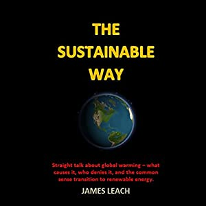 The Sustainable Way: Straight Talk About Global Warming - What Causes It, Who Denies It, and the Common Sense Transition to Renewable Energy Audiobook