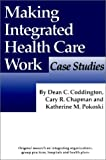 Making Integrated Health Care Work : Case Studies, Coddington, Dean C. and Chapman, Cary R., 156829011X