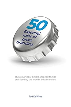 50 Essential Rules of Great Branding: The remarkably simple, inspired tactics practiced by the world's best branders. by [DeWree, Tad]