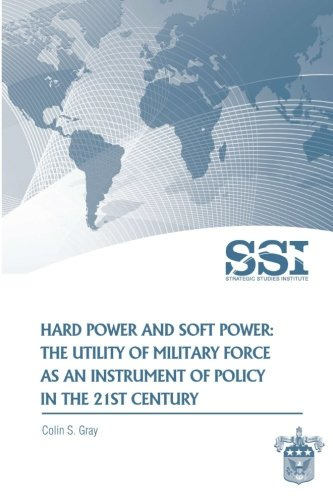 Hard Power and Soft Power: The Utility of Military Force as an Instrument of Policy in the 21st Century