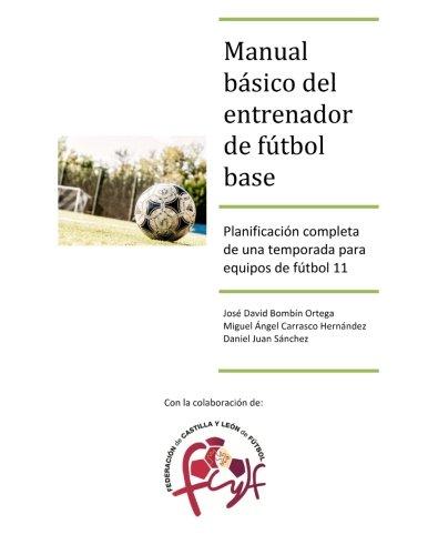 Manual básico del entrenador de fútbol base: Planificación completa de una temporada para equipos de fútbol 11