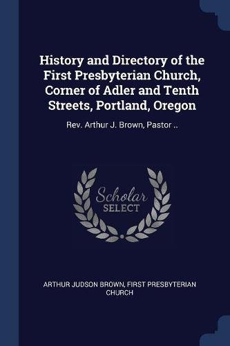 History and Directory of the First Presbyterian Church, Corner of Adler and Tenth Streets, Portland, Oregon: Rev. Arthur J. Brown, Pastor .. (Church Corner)