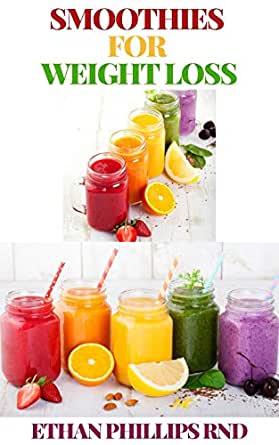 Smoothies For Weight Loss Breakfast Smoothie Body Cleansing Smoothies Digestive Smoothies Kid Friendly Smoothies Low Fat Smoothies Best Protein Smoothies Easy To Make Weight Loss Smoothies Kindle Edition By Phillips Ethan Cookbooks