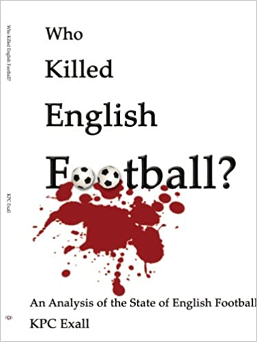 Read Who Killed English Football?: An Analysis of the State of English Football PDF