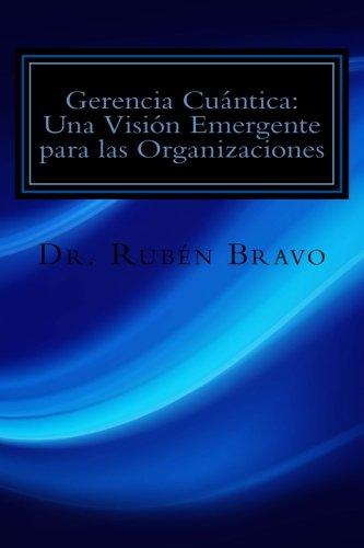 Gerencia Cuntica: Una Visin Emergente para las Organizaciones: La Fsica Cuntica Aplicada a las Organizaciones (Spanish Edition)