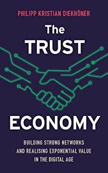 The Trust Economy: Building strong networks and realising exponential value in the digital age by [Diekhöner, Philipp Kristian]