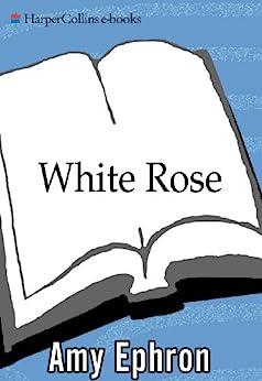 White Rose: A Novel by [Ephron, Amy]