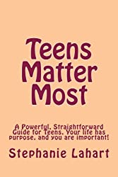 Teens Matter Most: A Powerful, Straightforward Guide for Teens. Your life has purpose, and you are important!