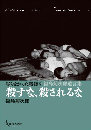 写らなかった戦後3 殺すな、殺されるな 福島菊次郎遺言集