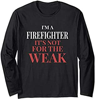 Best Gift I'm A Firefighter It's Not For The Weak Firefighter Fashion Long Sleeve  Need Funny TShirt / S - 5Xl