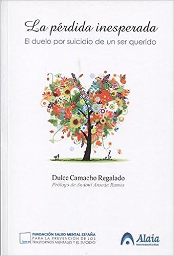 La Pérdida Inesperada El Duelo Por Suicidio De Un Ser Querido Spanish Edition Camacho Regalado Dulce Anseán Ramos Andoni 9788494299025 Books