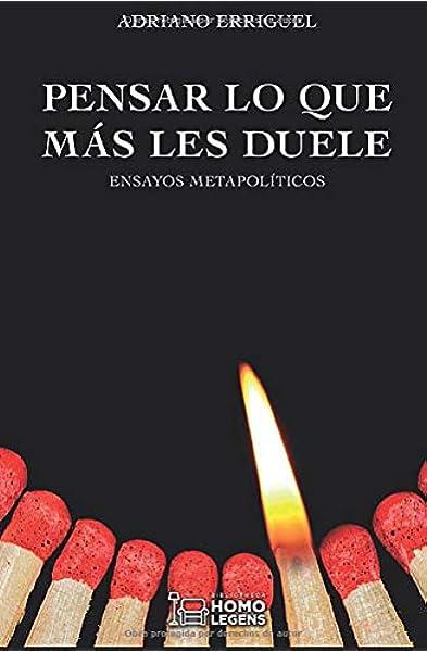 Pensar lo que más les duele: Ensayos metapolíticos: Amazon.es: Erriguel, Adriano, Erriguel, Adriano, de Fernando, Daniel, Martin, Bertrand: Libros