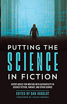 Putting the Science in Fiction: Expert Advice for Writing with Authenticity in Science Fiction, Fantasy, & Other Genres edited by Dan Koboldt