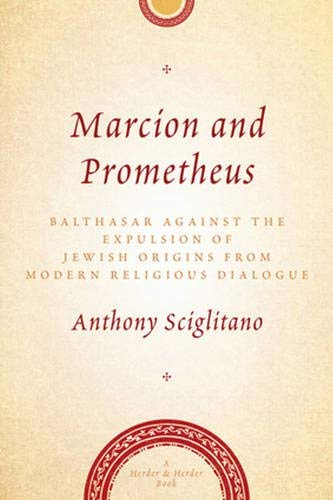 Marcion and Prometheus: Balthasar Against the Expulsion of Jewish Origins from Modern Religious Dialogue (Herder & Herder Books) PDF