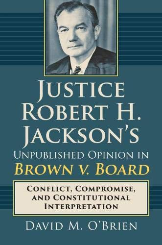 Justice Robert H. Jackson's Unpublished Opinion in Brown v. Board: Conflict, Compromise, and Constitutional Interpretation (First African American In The Supreme Court)