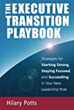The Executive Transition Playbook: Strategies for Starting Strong, Staying Focused, and Succeeding in Your New Leadership Role